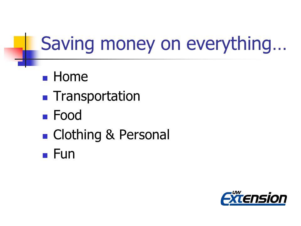Saving money on everything… Home Transportation Food Clothing & Personal Fun
