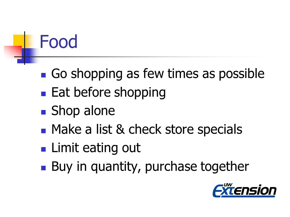 Food Go shopping as few times as possible Eat before shopping Shop alone Make a list & check store specials Limit eating out Buy in quantity, purchase together