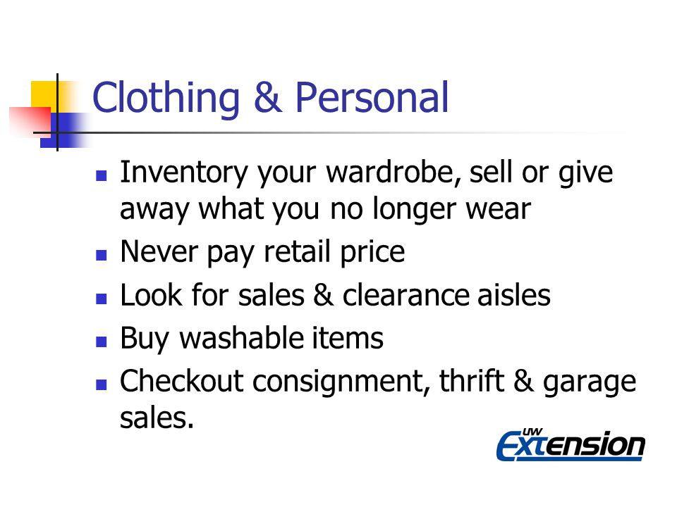 Clothing & Personal Inventory your wardrobe, sell or give away what you no longer wear Never pay retail price Look for sales & clearance aisles Buy washable items Checkout consignment, thrift & garage sales.