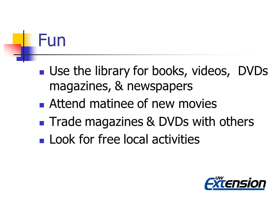 Fun Use the library for books, videos, DVDs magazines, & newspapers Attend matinee of new movies Trade magazines & DVDs with others Look for free local activities
