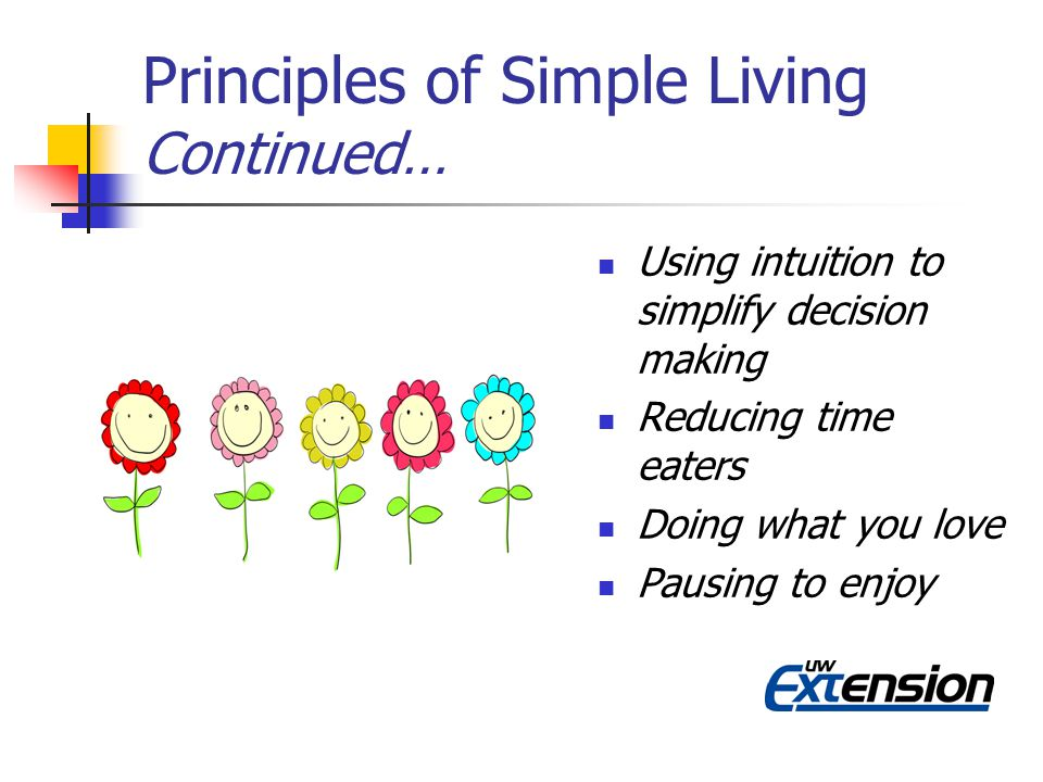 Principles of Simple Living Continued… Using intuition to simplify decision making Reducing time eaters Doing what you love Pausing to enjoy