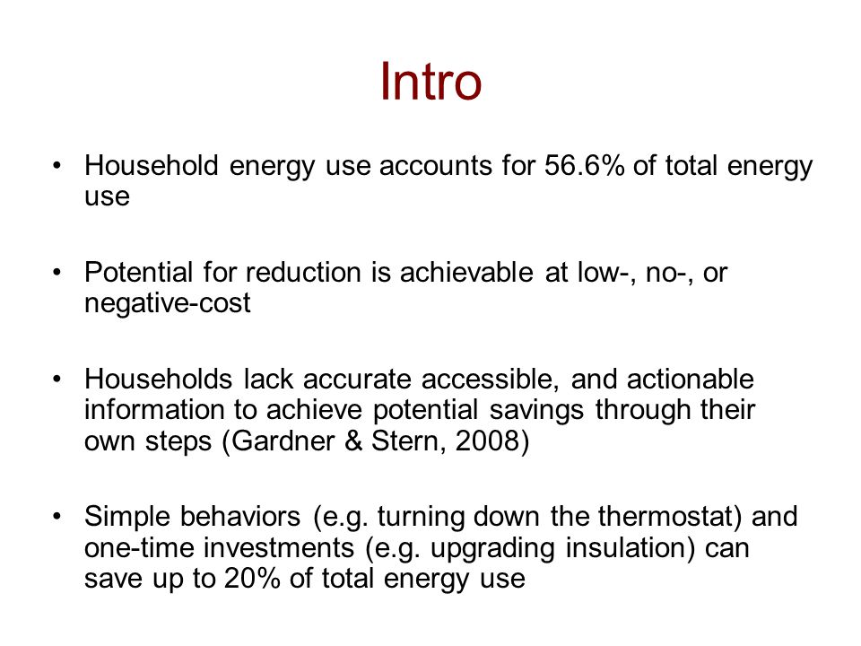 Household energy use accounts for 56.6% of total energy use Potential for reduction is achievable at low-, no-, or negative-cost Households lack accurate accessible, and actionable information to achieve potential savings through their own steps (Gardner & Stern, 2008) Simple behaviors (e.g.
