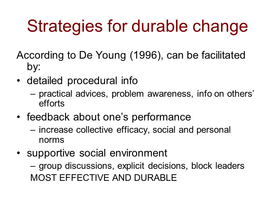 Strategies for durable change According to De Young (1996), can be facilitated by: detailed procedural info –practical advices, problem awareness, info on others' efforts feedback about one's performance –increase collective efficacy, social and personal norms supportive social environment –group discussions, explicit decisions, block leaders MOST EFFECTIVE AND DURABLE