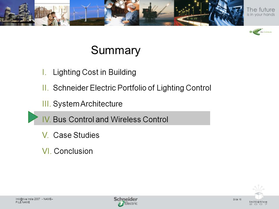 Slide 16 Initi@tive India 2007 - NAME– FILE NAME Summary I. Lighting Cost in Building II. Schneider Electric Portfolio of Lighting Control III. System