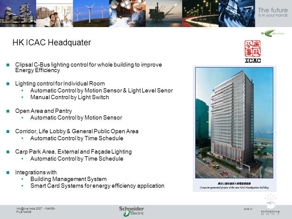 Slide 21 Initi@tive India 2007 - NAME– FILE NAME HK ICAC Headquater Clipsal C-Bus lighting control for whole building to improve Energy Efficiency Lig