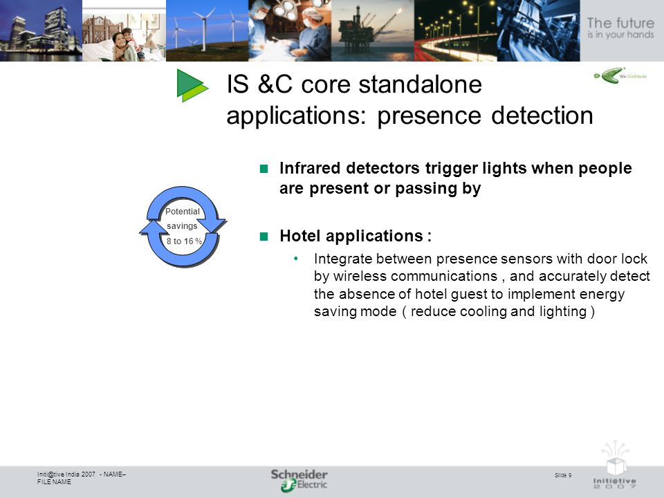 Slide 9 Initi@tive India 2007 - NAME– FILE NAME IS &C core standalone applications: presence detection Infrared detectors trigger lights when people are present or passing by Hotel applications : Integrate between presence sensors with door lock by wireless communications, and accurately detect the absence of hotel guest to implement energy saving mode ( reduce cooling and lighting ) Potential savings 8 to 16 %