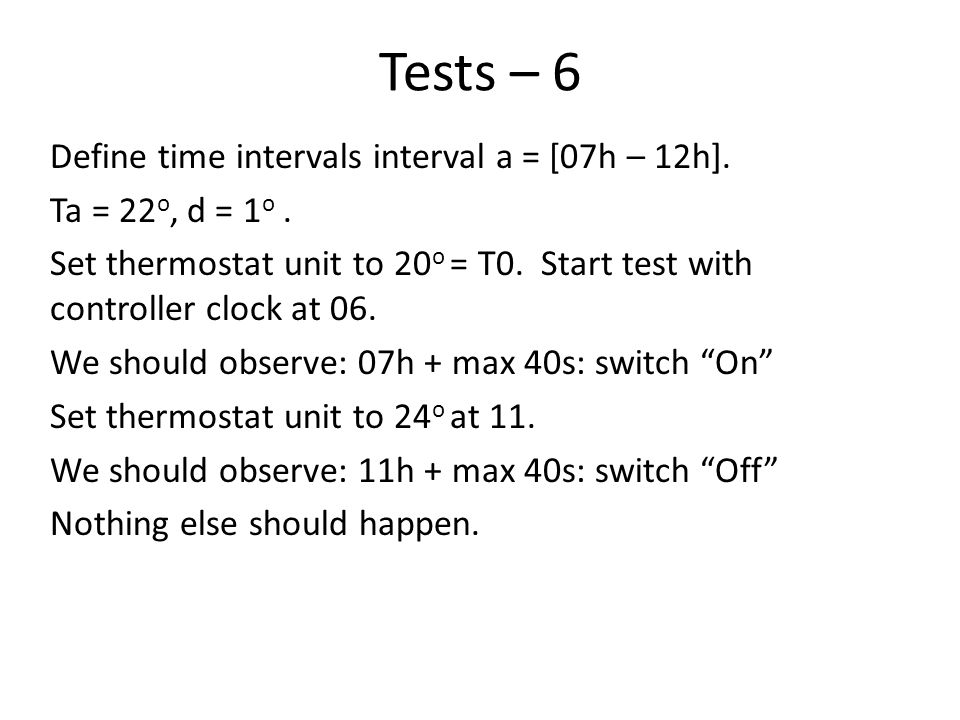 Tests – 6 Define time intervals interval a = [07h – 12h]. Ta = 22 o, d = 1 o. Set thermostat unit to 20 o = T0. Start test with controller clock at 06