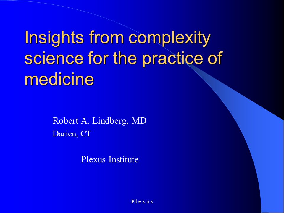 P l e x u s Insights from complexity science for the practice of medicine Robert A. Lindberg, MD Darien, CT Plexus Institute