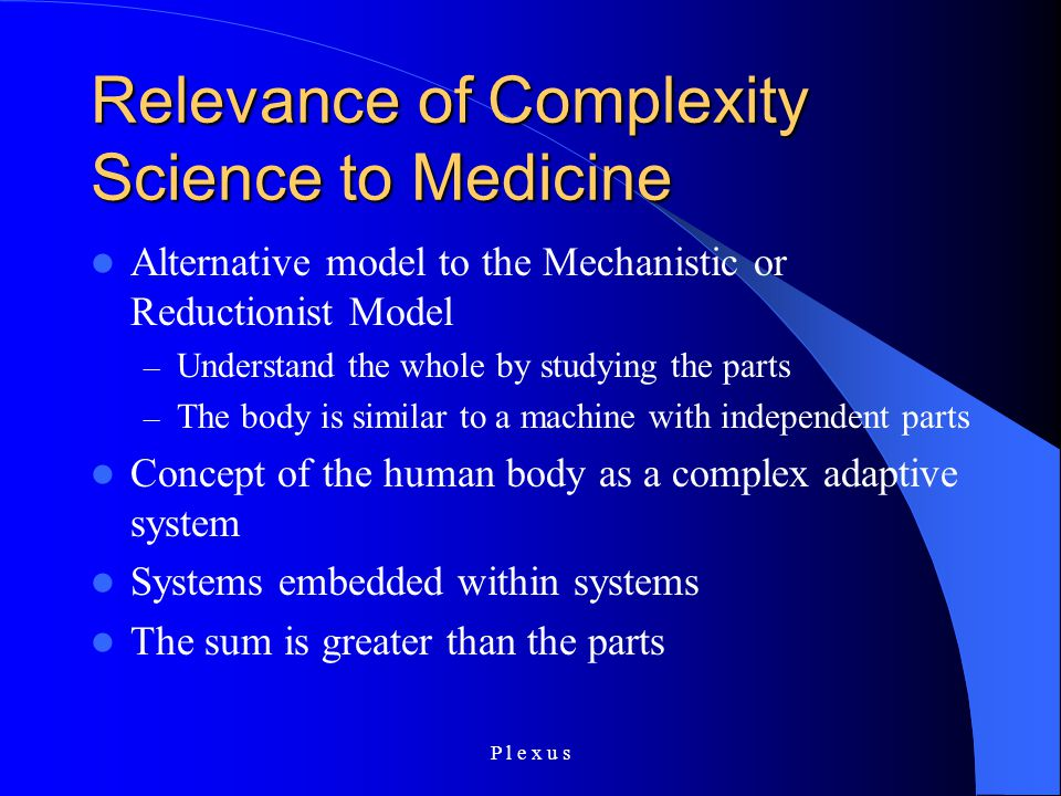 P l e x u s Relevance of Complexity Science to Medicine Alternative model to the Mechanistic or Reductionist Model – Understand the whole by studying