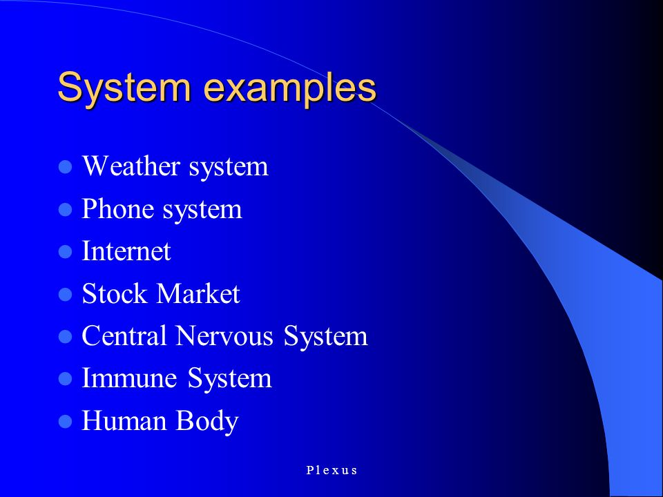 P l e x u s System examples Weather system Phone system Internet Stock Market Central Nervous System Immune System Human Body