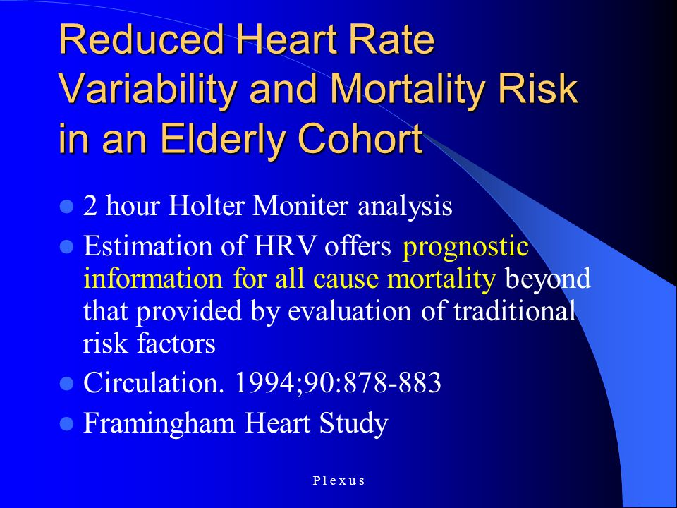 P l e x u s Reduced Heart Rate Variability and Mortality Risk in an Elderly Cohort 2 hour Holter Moniter analysis Estimation of HRV offers prognostic information for all cause mortality beyond that provided by evaluation of traditional risk factors Circulation.