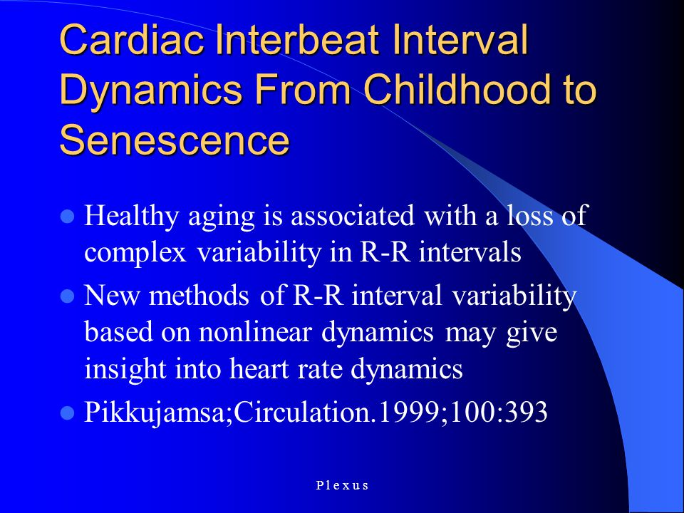 P l e x u s Cardiac Interbeat Interval Dynamics From Childhood to Senescence Healthy aging is associated with a loss of complex variability in R-R intervals New methods of R-R interval variability based on nonlinear dynamics may give insight into heart rate dynamics Pikkujamsa;Circulation.1999;100:393