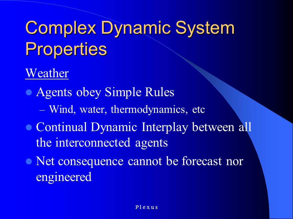 P l e x u s Complex Dynamic System Properties Weather Agents obey Simple Rules – Wind, water, thermodynamics, etc Continual Dynamic Interplay between