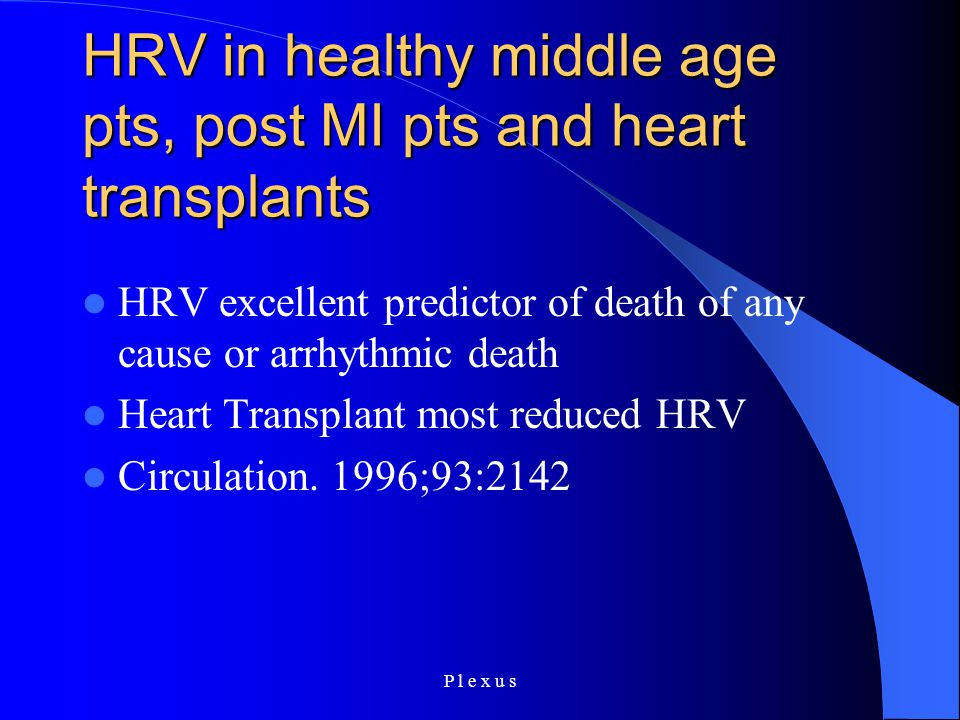 P l e x u s HRV in healthy middle age pts, post MI pts and heart transplants HRV excellent predictor of death of any cause or arrhythmic death Heart T