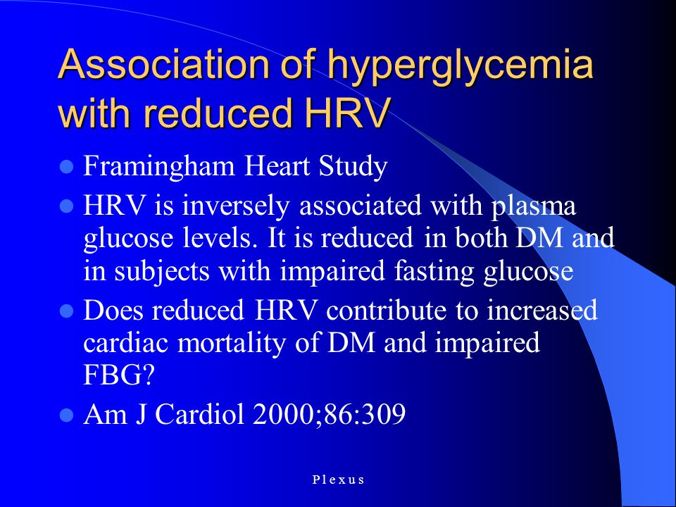 P l e x u s Association of hyperglycemia with reduced HRV Framingham Heart Study HRV is inversely associated with plasma glucose levels. It is reduced