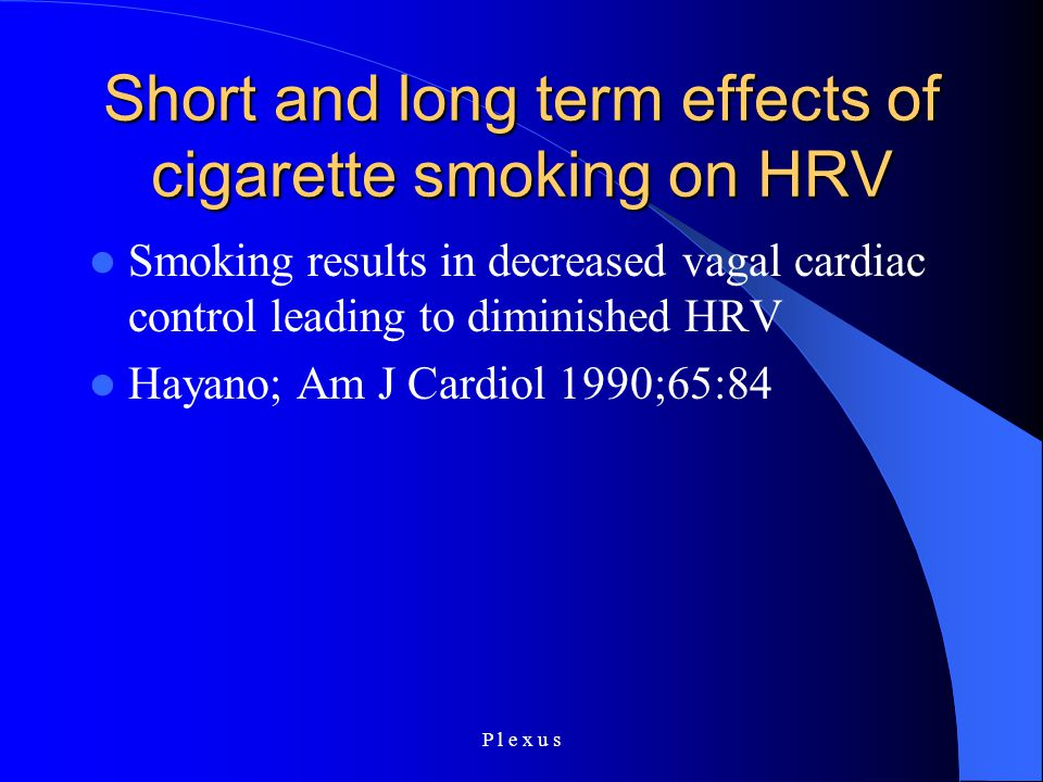 P l e x u s Short and long term effects of cigarette smoking on HRV Smoking results in decreased vagal cardiac control leading to diminished HRV Hayano; Am J Cardiol 1990;65:84