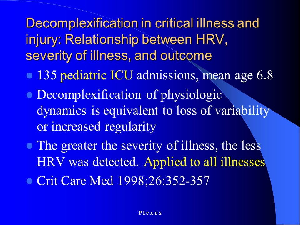 P l e x u s Decomplexification in critical illness and injury: Relationship between HRV, severity of illness, and outcome 135 pediatric ICU admissions, mean age 6.8 Decomplexification of physiologic dynamics is equivalent to loss of variability or increased regularity The greater the severity of illness, the less HRV was detected.