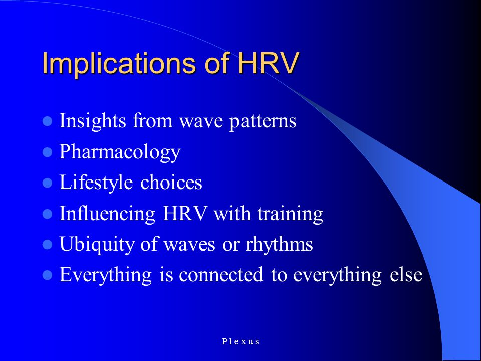 P l e x u s Implications of HRV Insights from wave patterns Pharmacology Lifestyle choices Influencing HRV with training Ubiquity of waves or rhythms