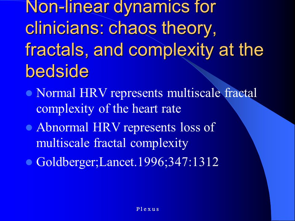 P l e x u s Non-linear dynamics for clinicians: chaos theory, fractals, and complexity at the bedside Normal HRV represents multiscale fractal complexity of the heart rate Abnormal HRV represents loss of multiscale fractal complexity Goldberger;Lancet.1996;347:1312