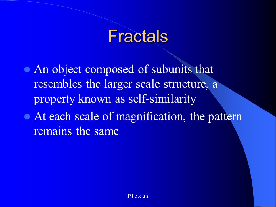 P l e x u s Fractals An object composed of subunits that resembles the larger scale structure, a property known as self-similarity At each scale of magnification, the pattern remains the same