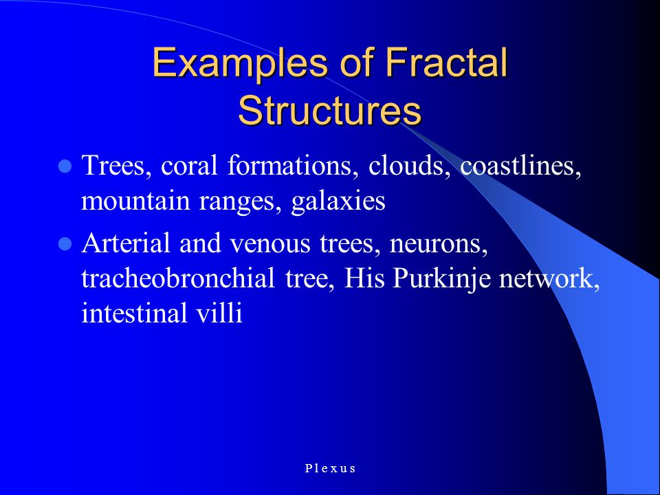 P l e x u s Examples of Fractal Structures Trees, coral formations, clouds, coastlines, mountain ranges, galaxies Arterial and venous trees, neurons, tracheobronchial tree, His Purkinje network, intestinal villi