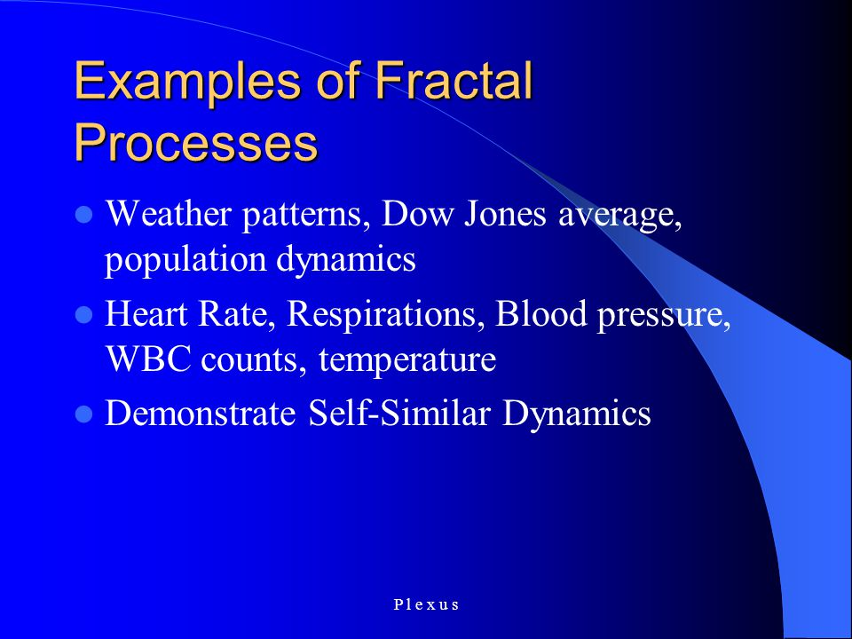 P l e x u s Examples of Fractal Processes Weather patterns, Dow Jones average, population dynamics Heart Rate, Respirations, Blood pressure, WBC counts, temperature Demonstrate Self-Similar Dynamics
