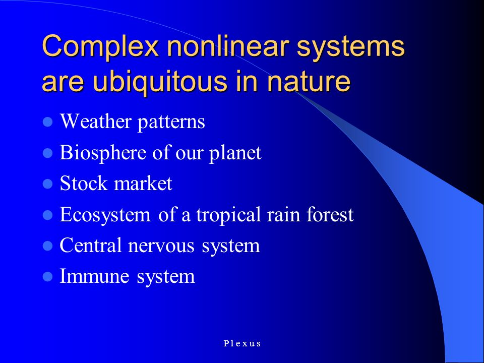 P l e x u s Complex nonlinear systems are ubiquitous in nature Weather patterns Biosphere of our planet Stock market Ecosystem of a tropical rain forest Central nervous system Immune system
