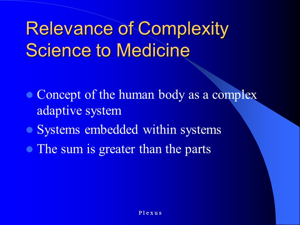 P l e x u s Relevance of Complexity Science to Medicine Concept of the human body as a complex adaptive system Systems embedded within systems The sum