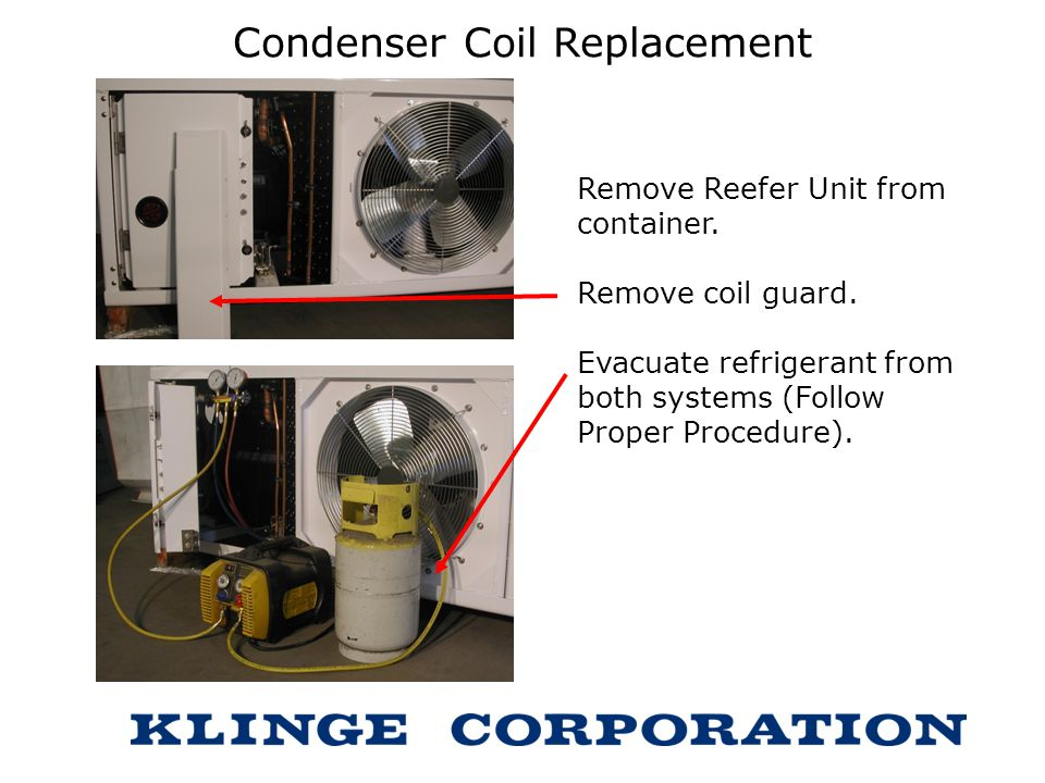 Condenser Coil Replacement Remove Reefer Unit from container. Remove coil guard. Evacuate refrigerant from both systems (Follow Proper Procedure).