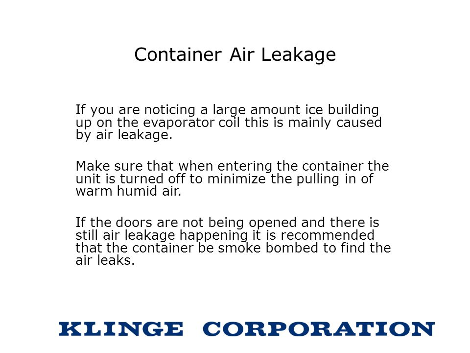 Container Air Leakage If you are noticing a large amount ice building up on the evaporator coil this is mainly caused by air leakage. Make sure that w