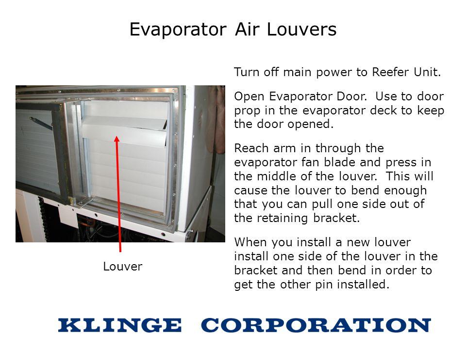 Evaporator Air Louvers Turn off main power to Reefer Unit. Open Evaporator Door. Use to door prop in the evaporator deck to keep the door opened. Reac