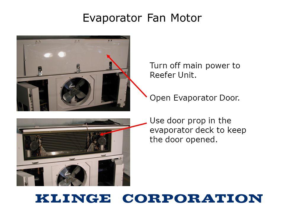 Evaporator Fan Motor Turn off main power to Reefer Unit. Open Evaporator Door. Use door prop in the evaporator deck to keep the door opened.