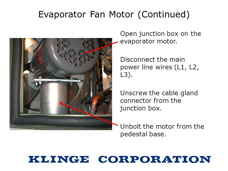 Evaporator Fan Motor (Continued) Open junction box on the evaporator motor. Disconnect the main power line wires (L1, L2, L3). Unscrew the cable gland