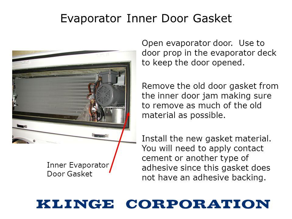 Evaporator Inner Door Gasket Open evaporator door. Use to door prop in the evaporator deck to keep the door opened. Remove the old door gasket from th