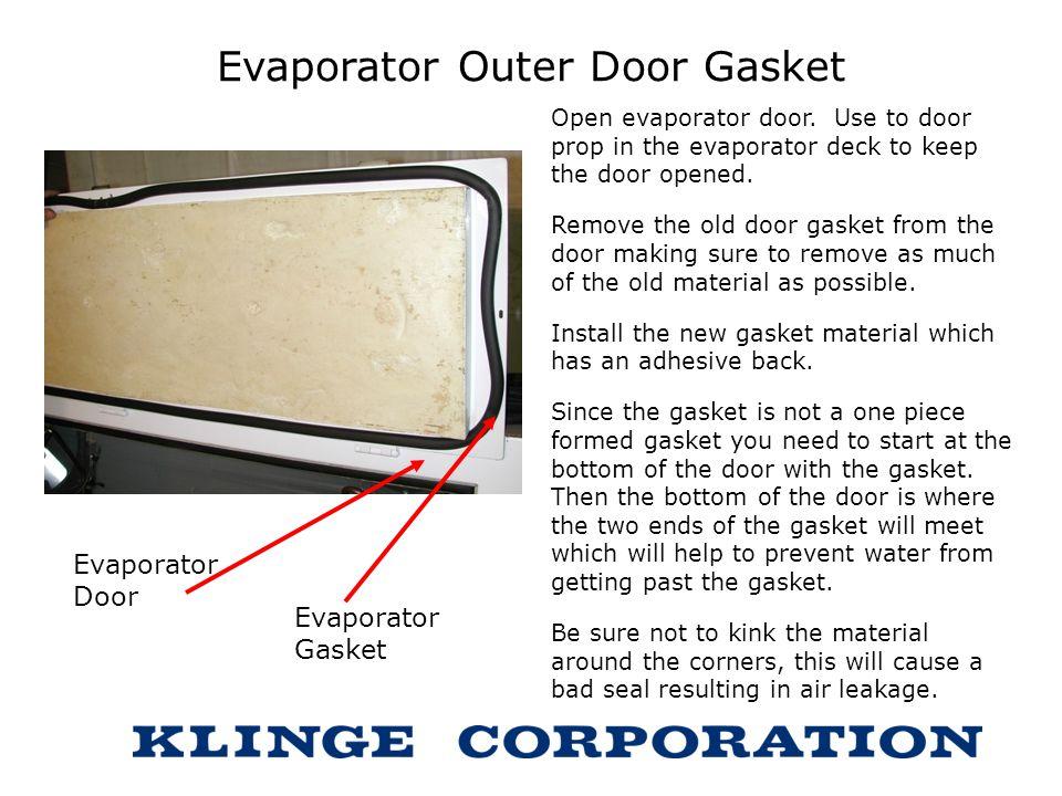 Evaporator Outer Door Gasket Open evaporator door. Use to door prop in the evaporator deck to keep the door opened. Remove the old door gasket from th