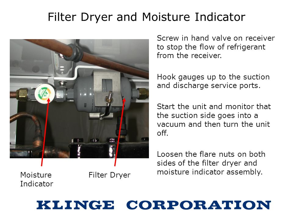 Filter Dryer and Moisture Indicator Screw in hand valve on receiver to stop the flow of refrigerant from the receiver. Hook gauges up to the suction a