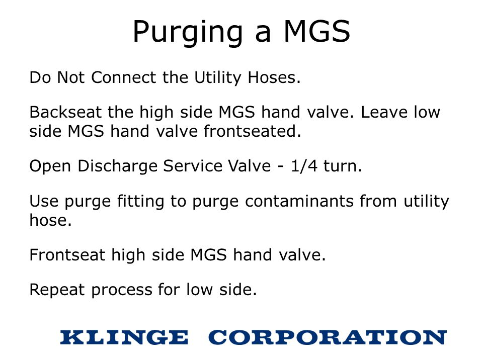 Purging a MGS Do Not Connect the Utility Hoses. Backseat the high side MGS hand valve. Leave low side MGS hand valve frontseated. Open Discharge Servi