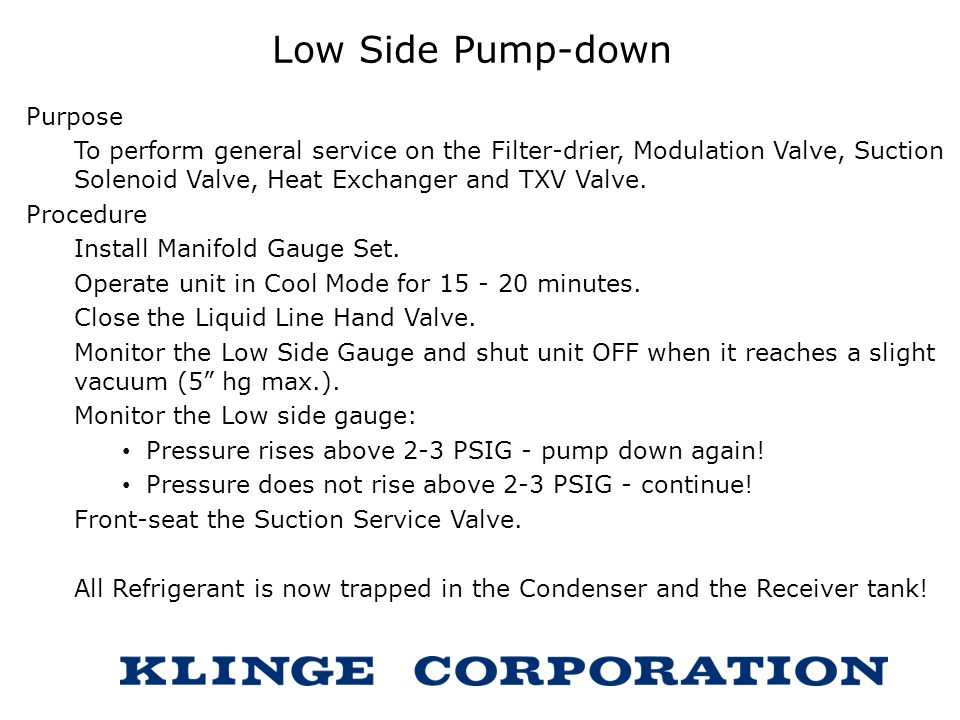 Low Side Pump-down Purpose To perform general service on the Filter-drier, Modulation Valve, Suction Solenoid Valve, Heat Exchanger and TXV Valve. Pro