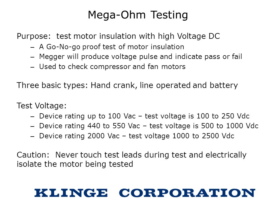 Mega-Ohm Testing Purpose: test motor insulation with high Voltage DC – A Go-No-go proof test of motor insulation – Megger will produce voltage pulse a