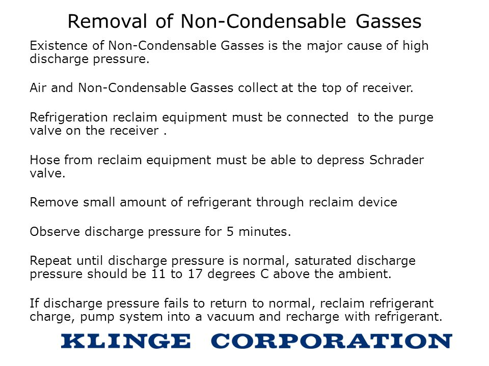 Removal of Non-Condensable Gasses Existence of Non-Condensable Gasses is the major cause of high discharge pressure. Air and Non-Condensable Gasses co
