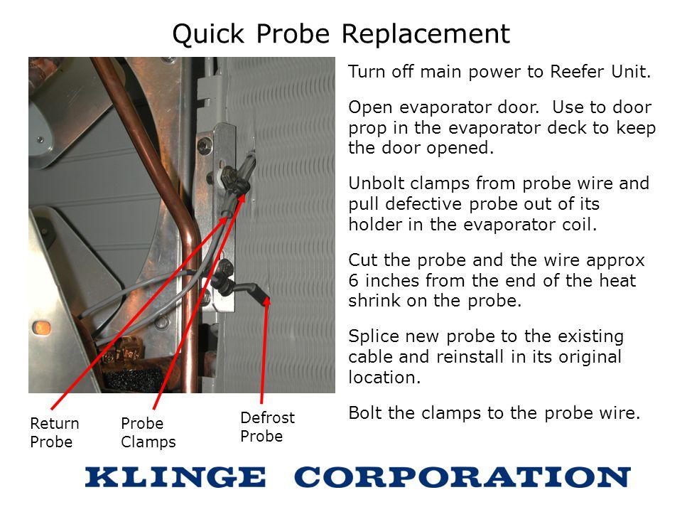 Quick Probe Replacement Turn off main power to Reefer Unit. Open evaporator door. Use to door prop in the evaporator deck to keep the door opened. Unb