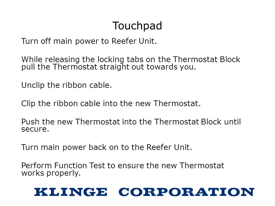 Touchpad Turn off main power to Reefer Unit. While releasing the locking tabs on the Thermostat Block pull the Thermostat straight out towards you. Un
