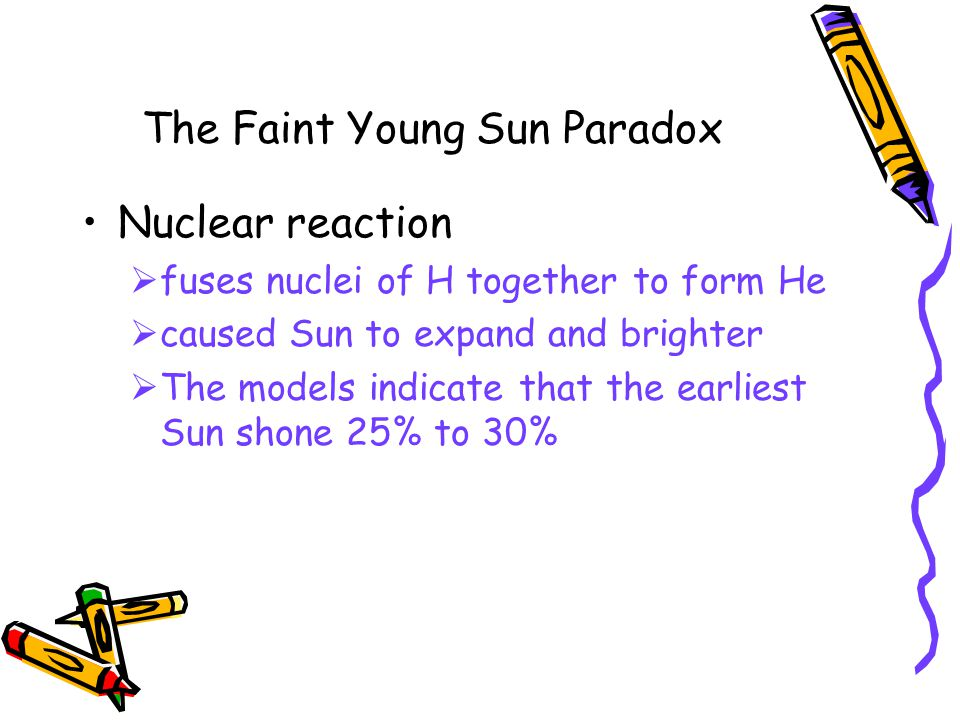 The Faint Young Sun Paradox Nuclear reaction  fuses nuclei of H together to form He  caused Sun to expand and brighter  The models indicate that the earliest Sun shone 25% to 30%