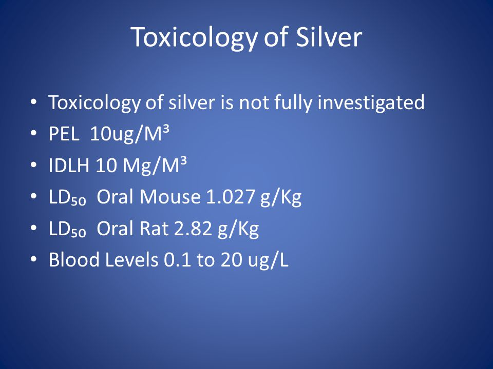 Toxicology of Silver Toxicology of silver is not fully investigated PEL 10ug/M³ IDLH 10 Mg/M³ LD₅₀ Oral Mouse 1.027 g/Kg LD₅₀ Oral Rat 2.82 g/Kg Blood Levels 0.1 to 20 ug/L