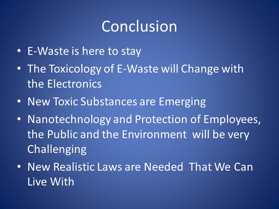 Conclusion E-Waste is here to stay The Toxicology of E-Waste will Change with the Electronics New Toxic Substances are Emerging Nanotechnology and Protection of Employees, the Public and the Environment will be very Challenging New Realistic Laws are Needed That We Can Live With