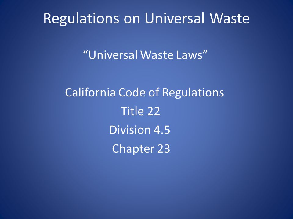 """Regulations on Universal Waste """"Universal Waste Laws"""" California Code of Regulations Title 22 Division 4.5 Chapter 23"""