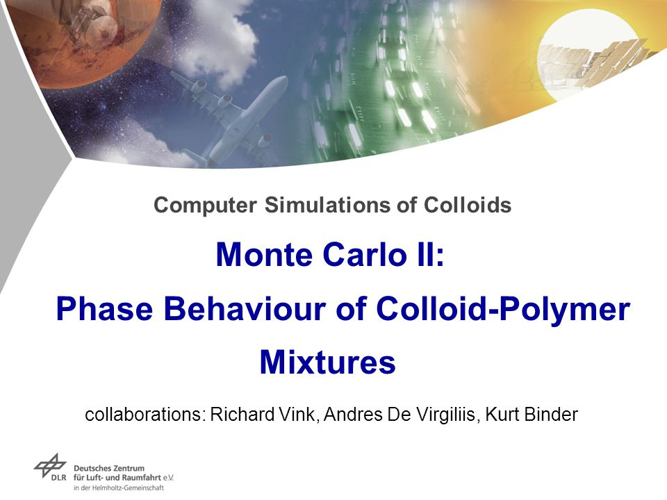 Computer Simulations of Colloids Monte Carlo II: Phase Behaviour of Colloid-Polymer Mixtures collaborations: Richard Vink, Andres De Virgiliis, Kurt B