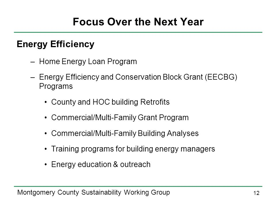 12 Montgomery County Sustainability Working Group Focus Over the Next Year Energy Efficiency –Home Energy Loan Program –Energy Efficiency and Conservation Block Grant (EECBG) Programs County and HOC building Retrofits Commercial/Multi-Family Grant Program Commercial/Multi-Family Building Analyses Training programs for building energy managers Energy education & outreach