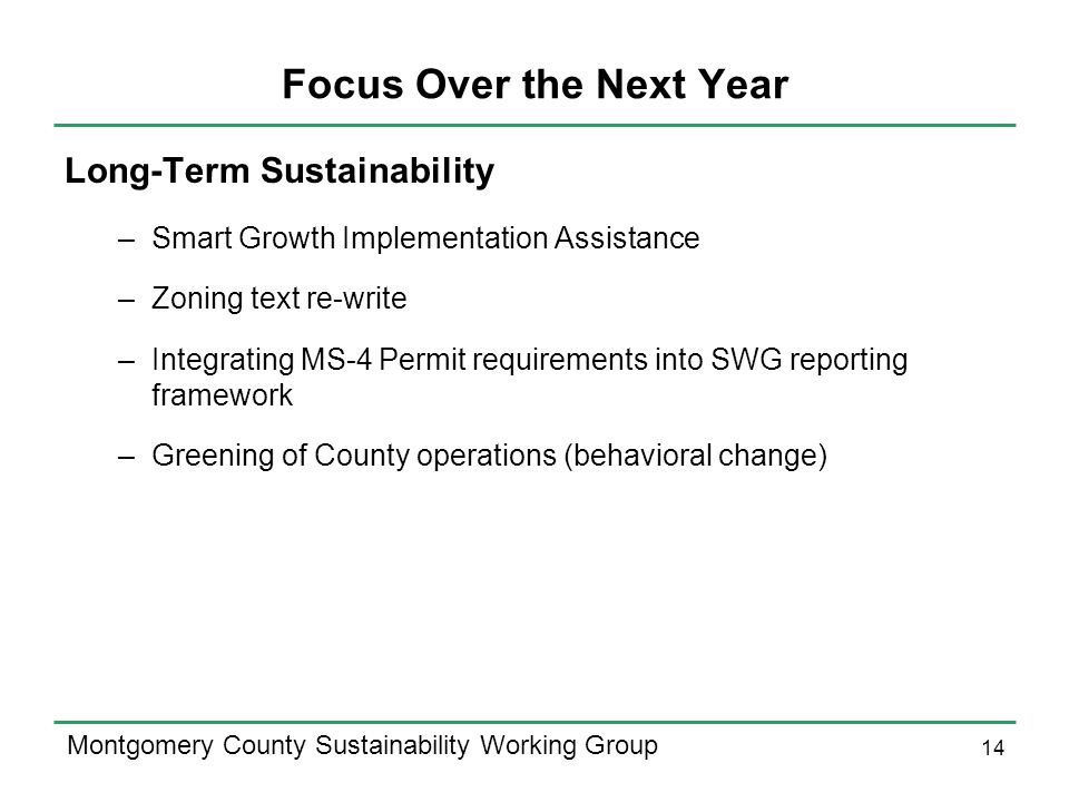 14 Montgomery County Sustainability Working Group Focus Over the Next Year Long-Term Sustainability –Smart Growth Implementation Assistance –Zoning text re-write –Integrating MS-4 Permit requirements into SWG reporting framework –Greening of County operations (behavioral change)