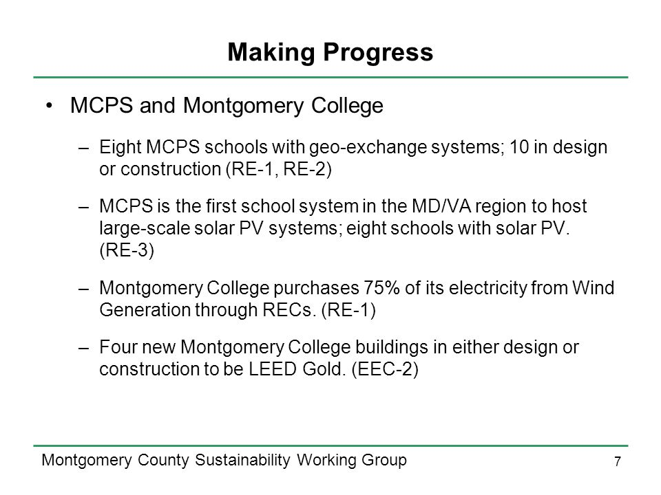 7 Montgomery County Sustainability Working Group Making Progress MCPS and Montgomery College –Eight MCPS schools with geo-exchange systems; 10 in design or construction (RE-1, RE-2) –MCPS is the first school system in the MD/VA region to host large-scale solar PV systems; eight schools with solar PV.